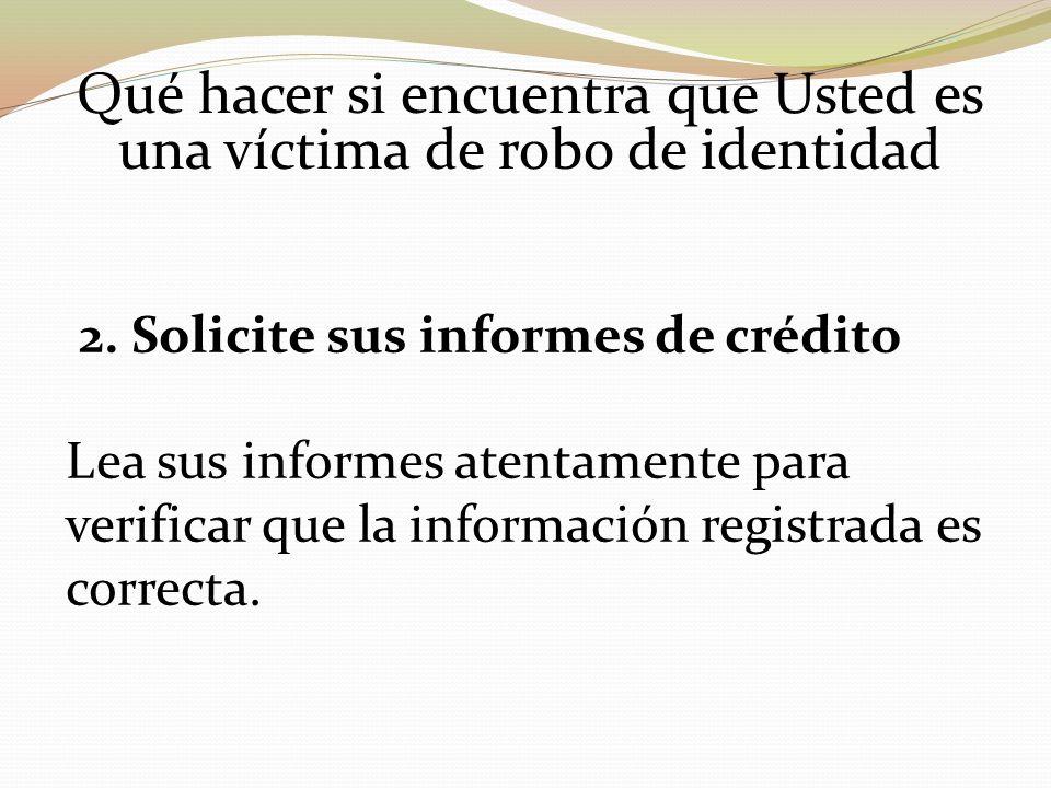 Qué hacer si encuentra que Usted es una víctima de robo de identidad 2. Solicite sus informes de crédito Lea sus informes atentamente para verificar q