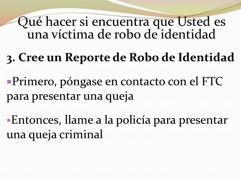 Qué hacer si encuentra que Usted es una víctima de robo de identidad 3. Cree un Reporte de Robo de Identidad Primero, póngase en contacto con el FTC p