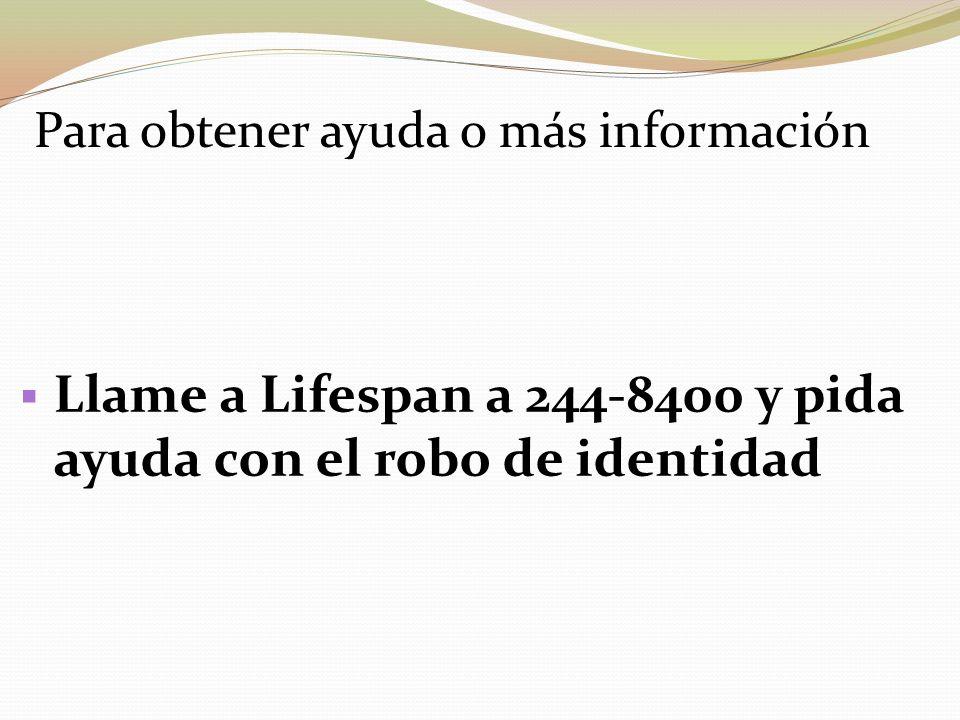Para obtener ayuda o más información Llame a Lifespan a 244-8400 y pida ayuda con el robo de identidad
