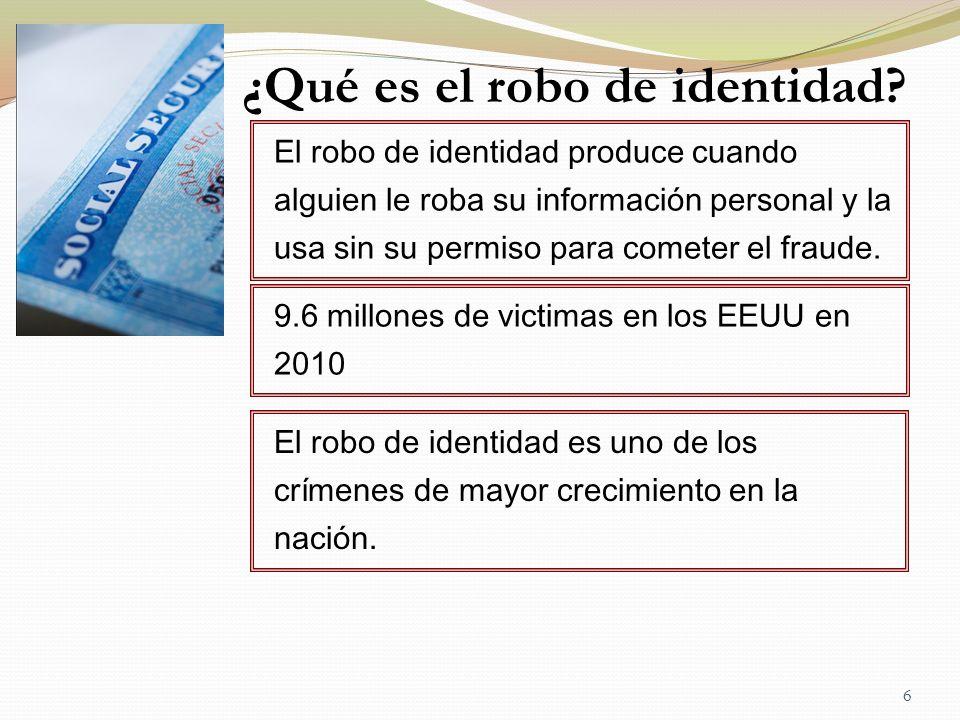 6 ¿Qué es el robo de identidad? El robo de identidad produce cuando alguien le roba su información personal y la usa sin su permiso para cometer el fr