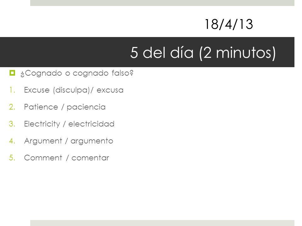 5 del día (2 minutos) ¿Cognado o cognado falso? 1.Excuse (disculpa)/ excusa 2.Patience / paciencia 3.Electricity / electricidad 4.Argument / argumento