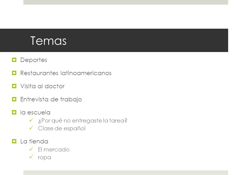 Temas Deportes Restaurantes latinoamericanos Visita al doctor Entrevista de trabajo la escuela ¿Por qué no entregaste la tarea? Clase de español La ti