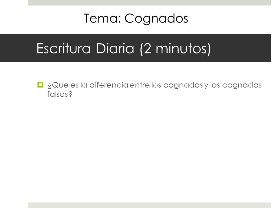 Escritura Diaria (2 minutos) ¿Qué es la diferencia entre los cognados y los cognados falsos? Tema: Cognados
