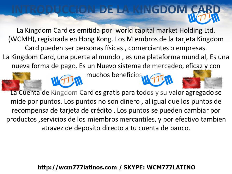 INTRODUCCION DE LA KINGDOM CARD La Kingdom Card es emitida por world capital market Holding Ltd. (WCMH), registrada en Hong Kong. Los Miembros de la t