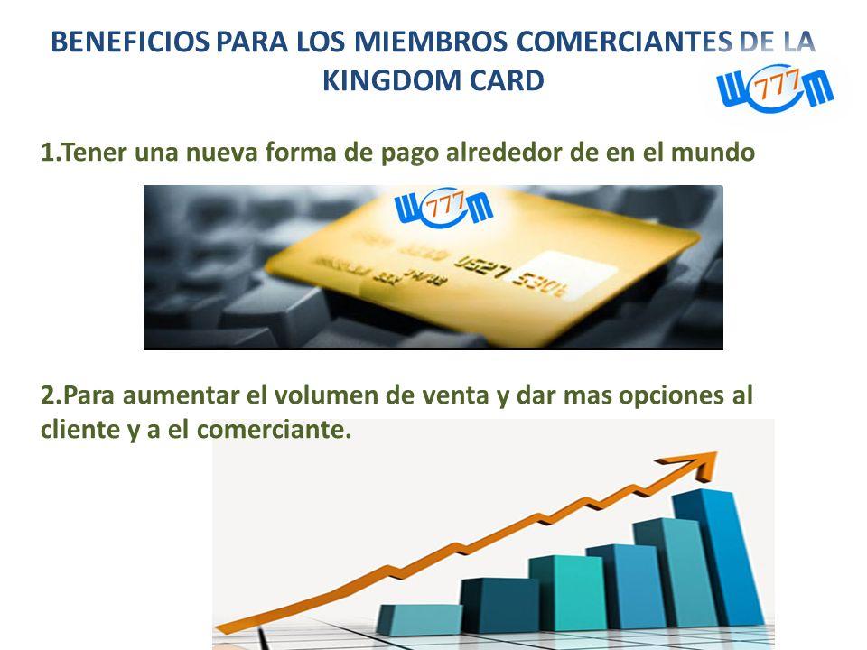 BENEFICIOS PARA LOS MIEMBROS COMERCIANTES DE LA KINGDOM CARD 1.Tener una nueva forma de pago alrededor de en el mundo 2.Para aumentar el volumen de ve