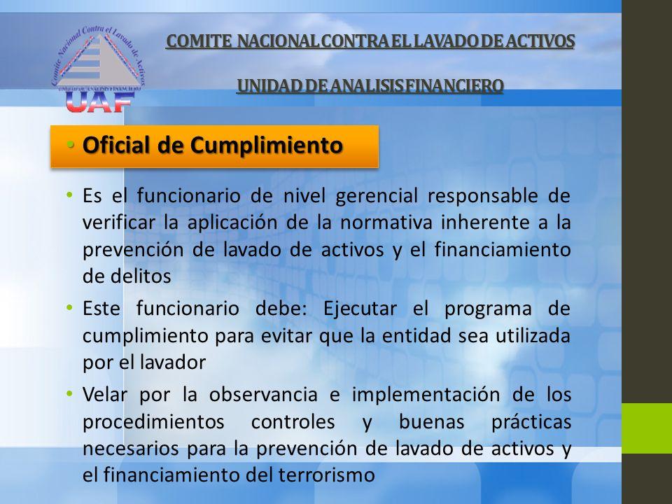COMITE NACIONAL CONTRA EL LAVADO DE ACTIVOS UNIDAD DE ANALISIS FINANCIERO Es el funcionario de nivel gerencial responsable de verificar la aplicación