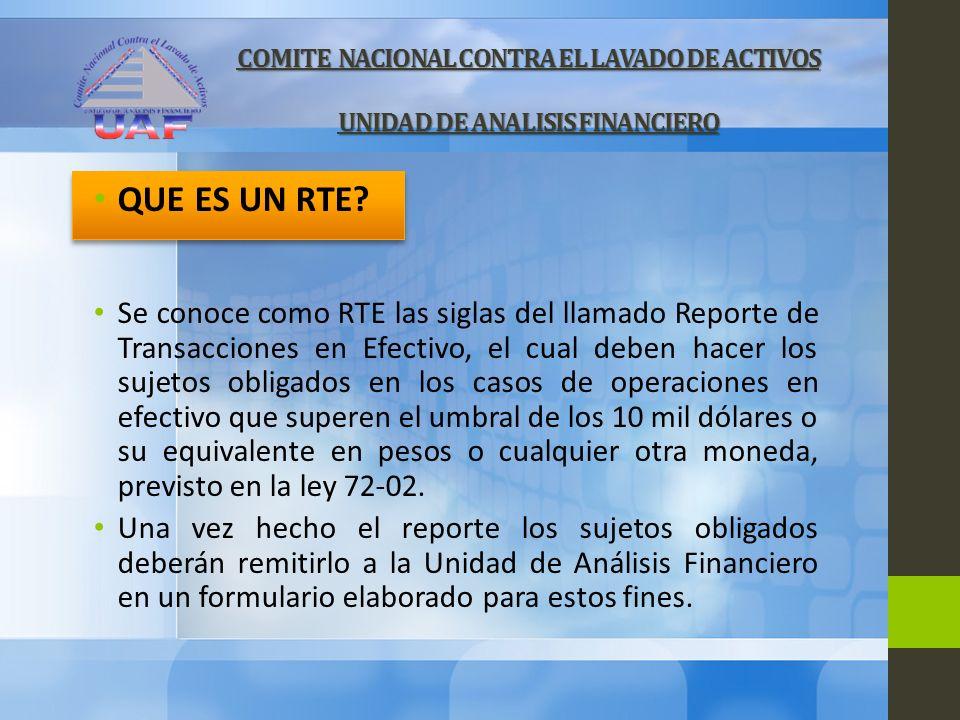 COMITE NACIONAL CONTRA EL LAVADO DE ACTIVOS UNIDAD DE ANALISIS FINANCIERO QUE ES UN RTE? Se conoce como RTE las siglas del llamado Reporte de Transacc