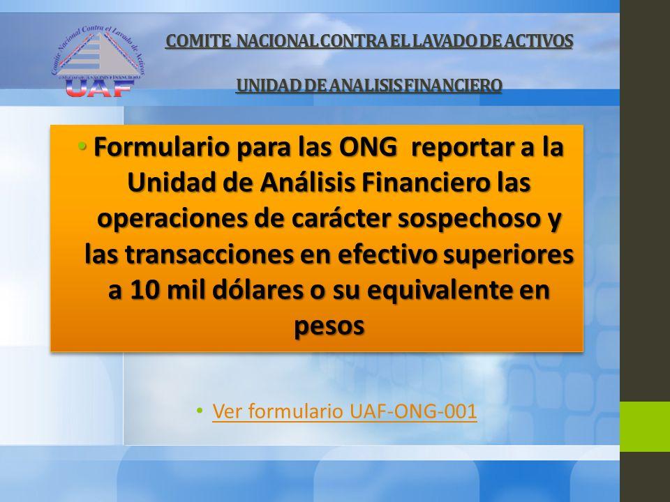 COMITE NACIONAL CONTRA EL LAVADO DE ACTIVOS UNIDAD DE ANALISIS FINANCIERO Ver formulario UAF-ONG-001 Formulario para las ONG reportar a la Unidad de A