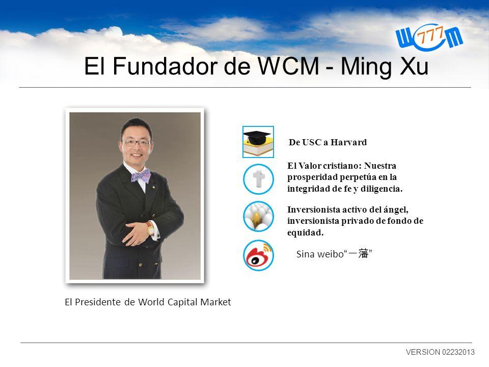 El Fundador de WCM - Ming Xu VERSION 02232013 El Presidente de World Capital Market El Valor cristiano: Nuestra prosperidad perpetúa en la integridad de fe y diligencia.