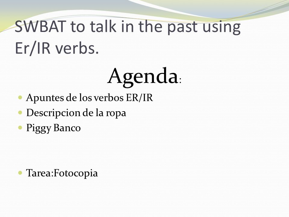 SWBAT to talk in the past using Er/IR verbs. Agenda : Apuntes de los verbos ER/IR Descripcion de la ropa Piggy Banco Tarea:Fotocopia