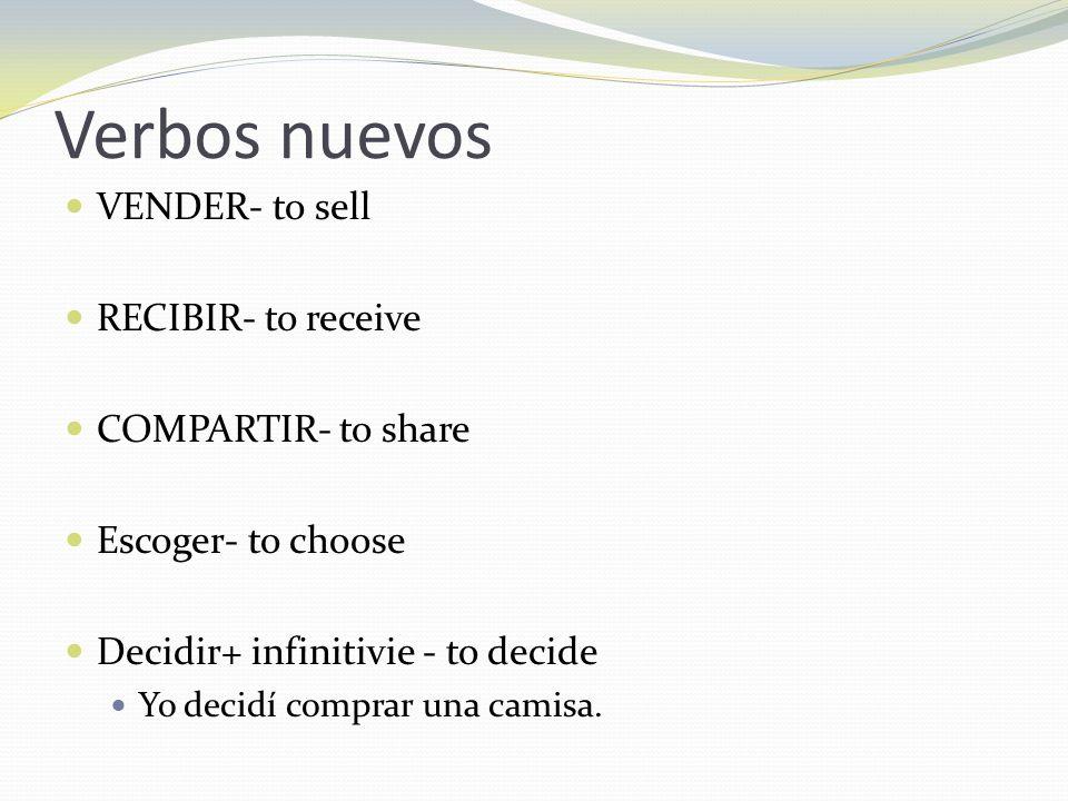 Verbos nuevos VENDER- to sell RECIBIR- to receive COMPARTIR- to share Escoger- to choose Decidir+ infinitivie - to decide Yo decidí comprar una camisa