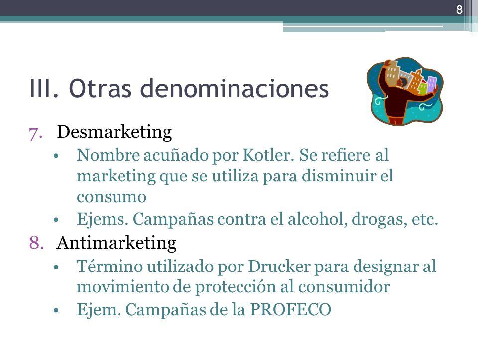 III.Otras denominaciones 7.Desmarketing Nombre acuñado por Kotler. Se refiere al marketing que se utiliza para disminuir el consumo Ejems. Campañas co