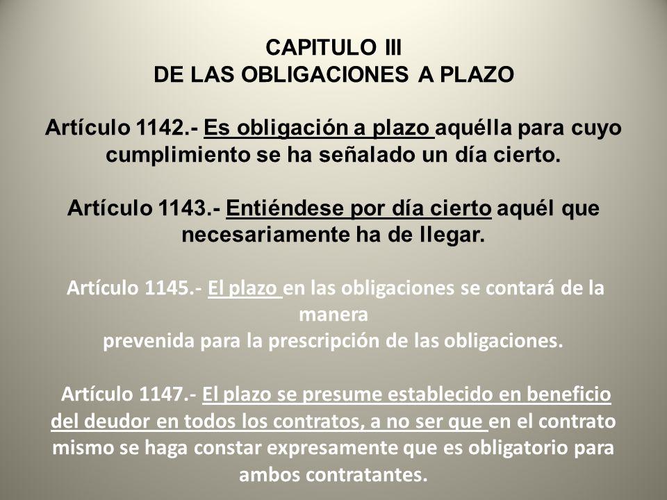 CAPITULO III DE LAS OBLIGACIONES A PLAZO Artículo 1142.- Es obligación a plazo aquélla para cuyo cumplimiento se ha señalado un día cierto. Artículo 1