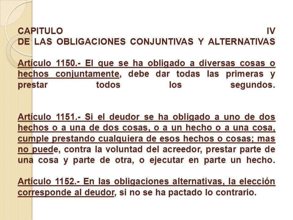 CAPITULO IV DE LAS OBLIGACIONES CONJUNTIVAS Y ALTERNATIVAS Artículo 1150.- El que se ha obligado a diversas cosas o hechos conjuntamente, debe dar tod