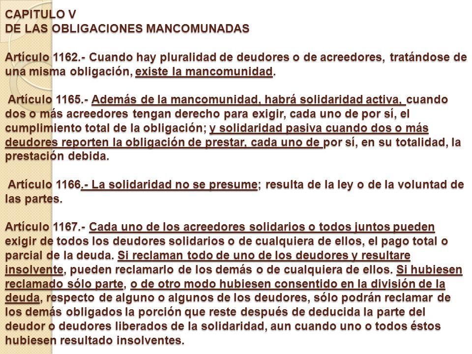 CAPITULO V DE LAS OBLIGACIONES MANCOMUNADAS Artículo 1162.- Cuando hay pluralidad de deudores o de acreedores, tratándose de una misma obligación, exi