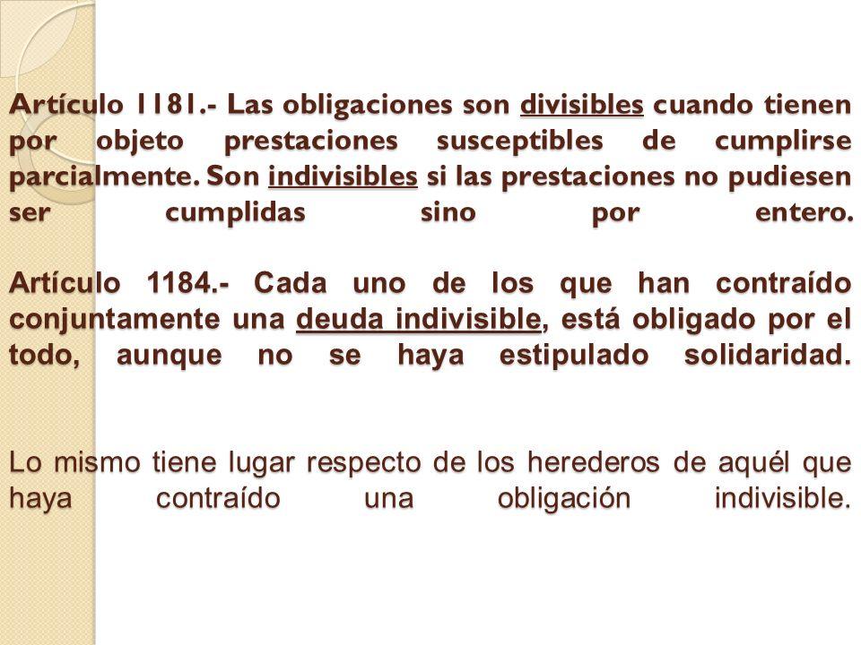 Artículo 1181.- Las obligaciones son divisibles cuando tienen por objeto prestaciones susceptibles de cumplirse parcialmente. Son indivisibles si las