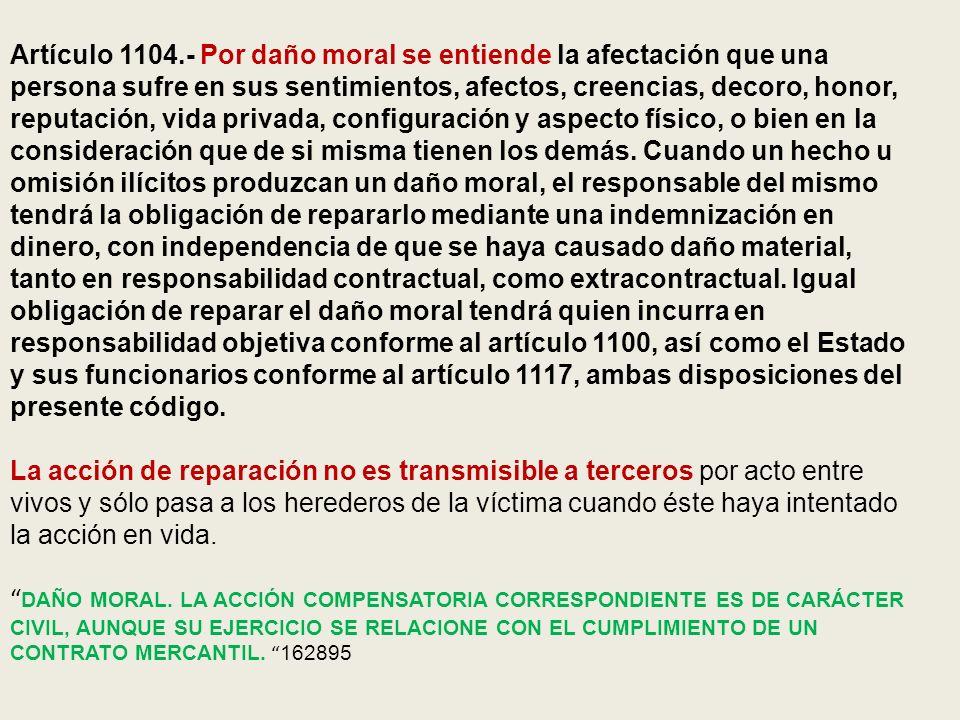 Artículo 1104.- Por daño moral se entiende la afectación que una persona sufre en sus sentimientos, afectos, creencias, decoro, honor, reputación, vid