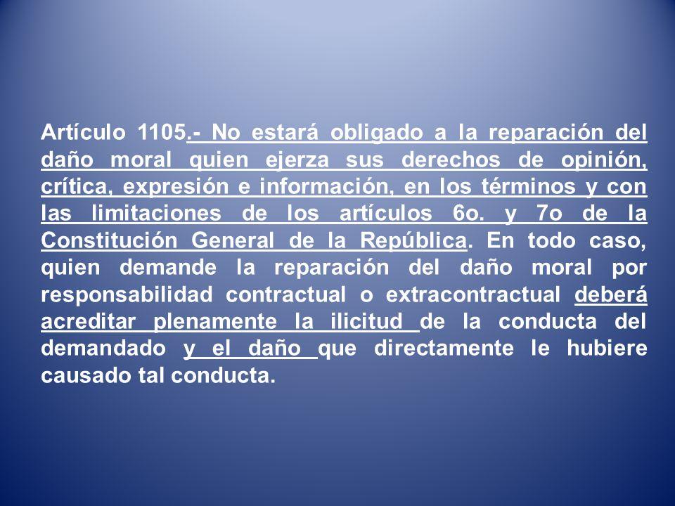 Artículo 1105.- No estará obligado a la reparación del daño moral quien ejerza sus derechos de opinión, crítica, expresión e información, en los térmi