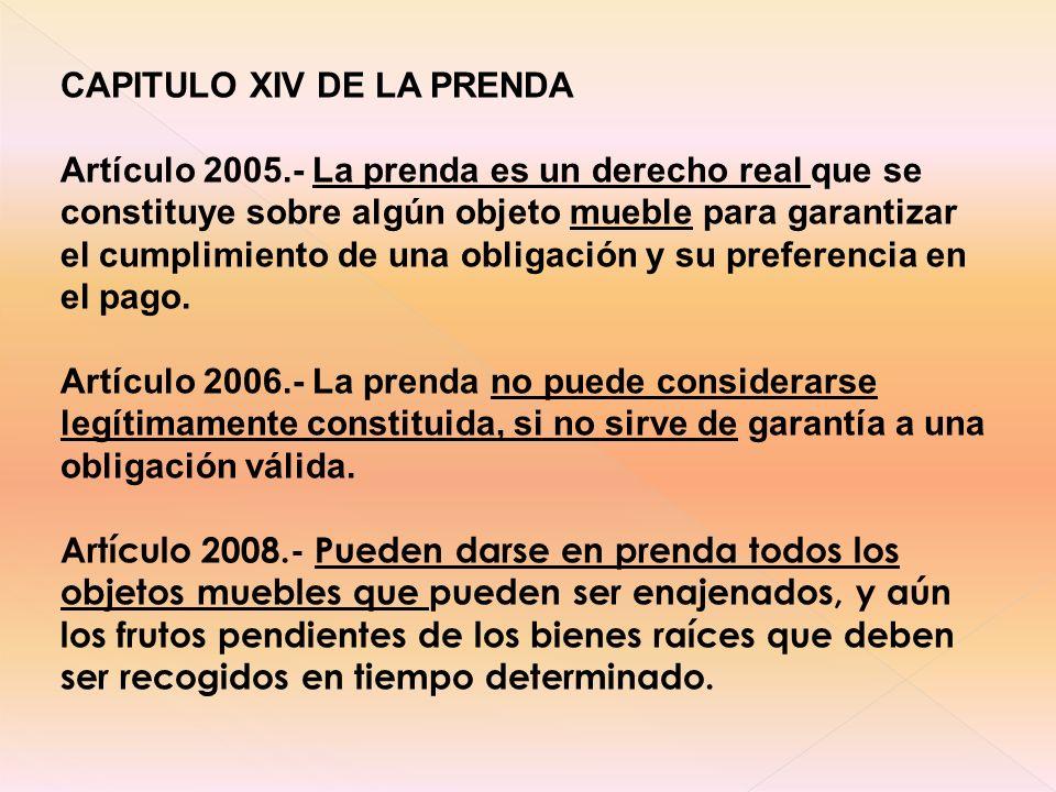 CAPITULO XIV DE LA PRENDA Artículo 2005.- La prenda es un derecho real que se constituye sobre algún objeto mueble para garantizar el cumplimiento de