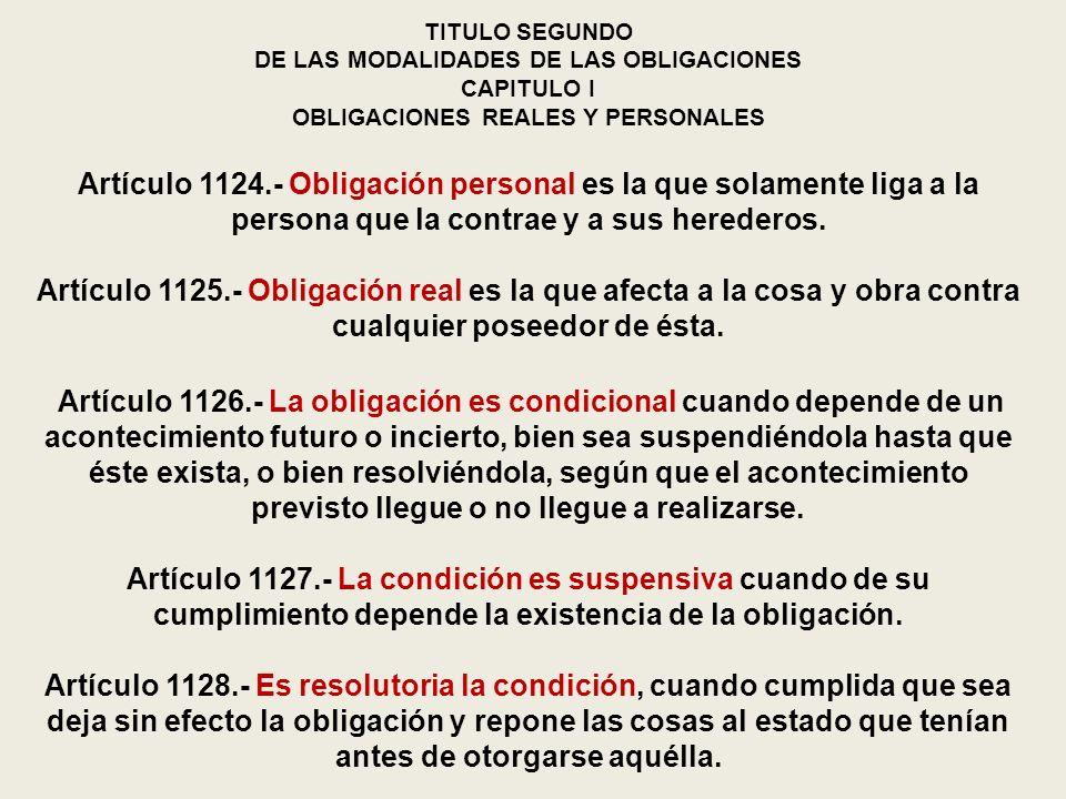 TITULO SEGUNDO DE LAS MODALIDADES DE LAS OBLIGACIONES CAPITULO I OBLIGACIONES REALES Y PERSONALES Artículo 1124.- Obligación personal es la que solame