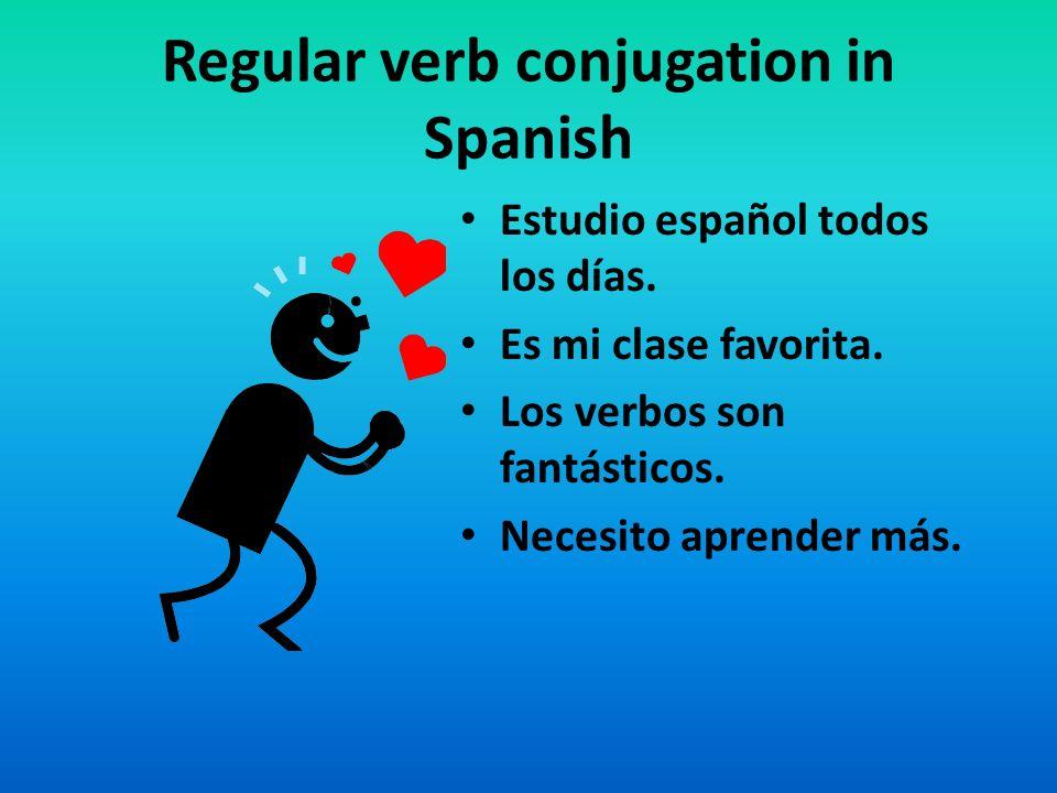 Regular verb conjugation in Spanish Estudio español todos los días. Es mi clase favorita. Los verbos son fantásticos. Necesito aprender más.