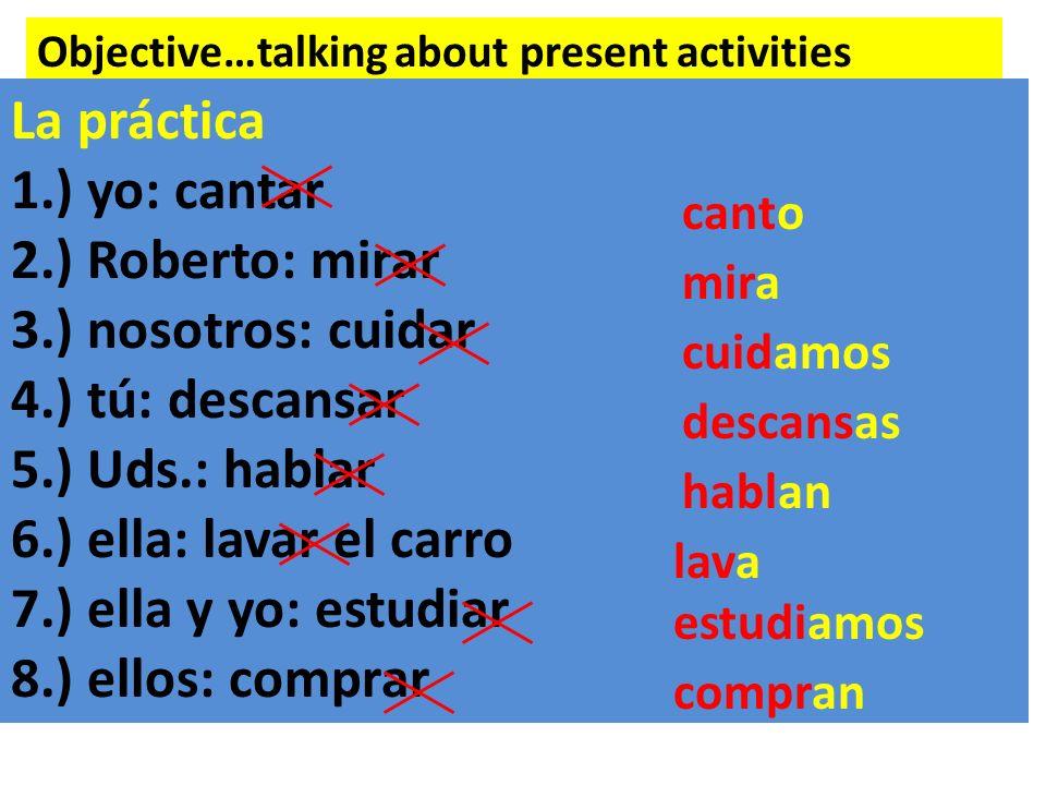 Objective…talking about present activities La práctica 1.) yo: cantar 2.) Roberto: mirar 3.) nosotros: cuidar 4.) tú: descansar 5.) Uds.: hablar 6.) e