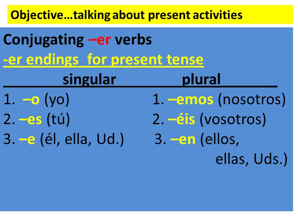 Objective…talking about present activities Conjugating –er verbs -er endings for present tense singularplural_______ 1. –o (yo)1. –emos (nosotros) 2.