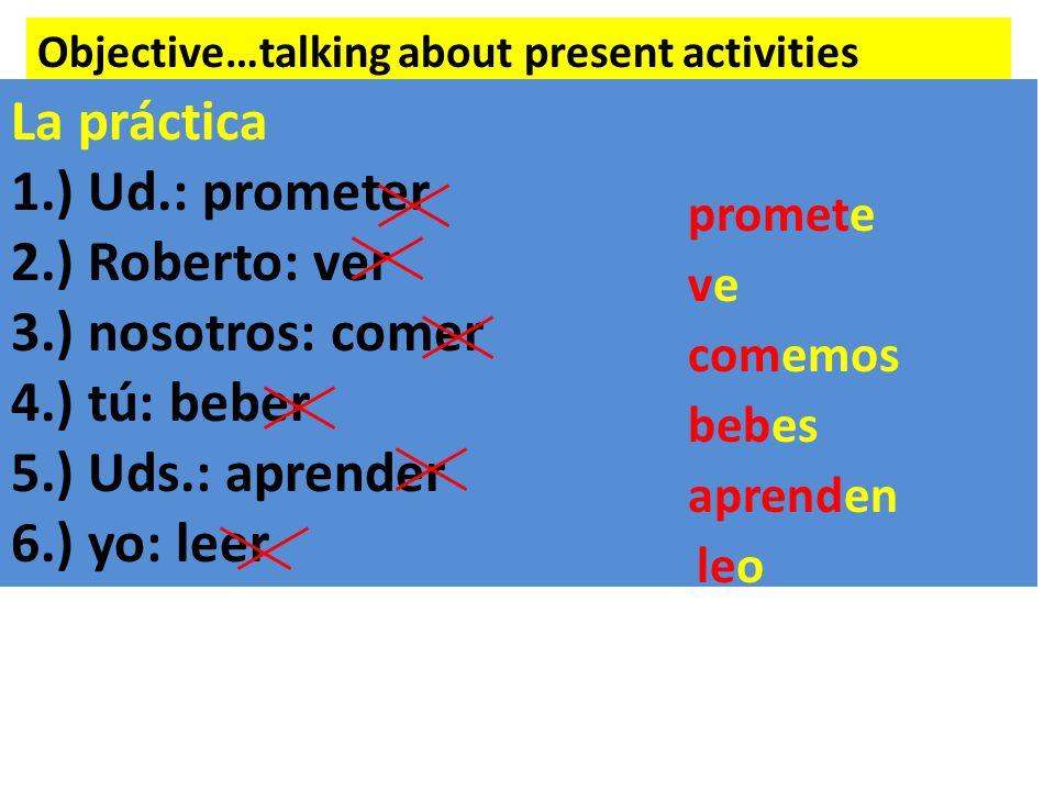 Objective…talking about present activities La práctica 1.) Ud.: prometer 2.) Roberto: ver 3.) nosotros: comer 4.) tú: beber 5.) Uds.: aprender 6.) yo: leer promete veve comemos bebes aprenden leo
