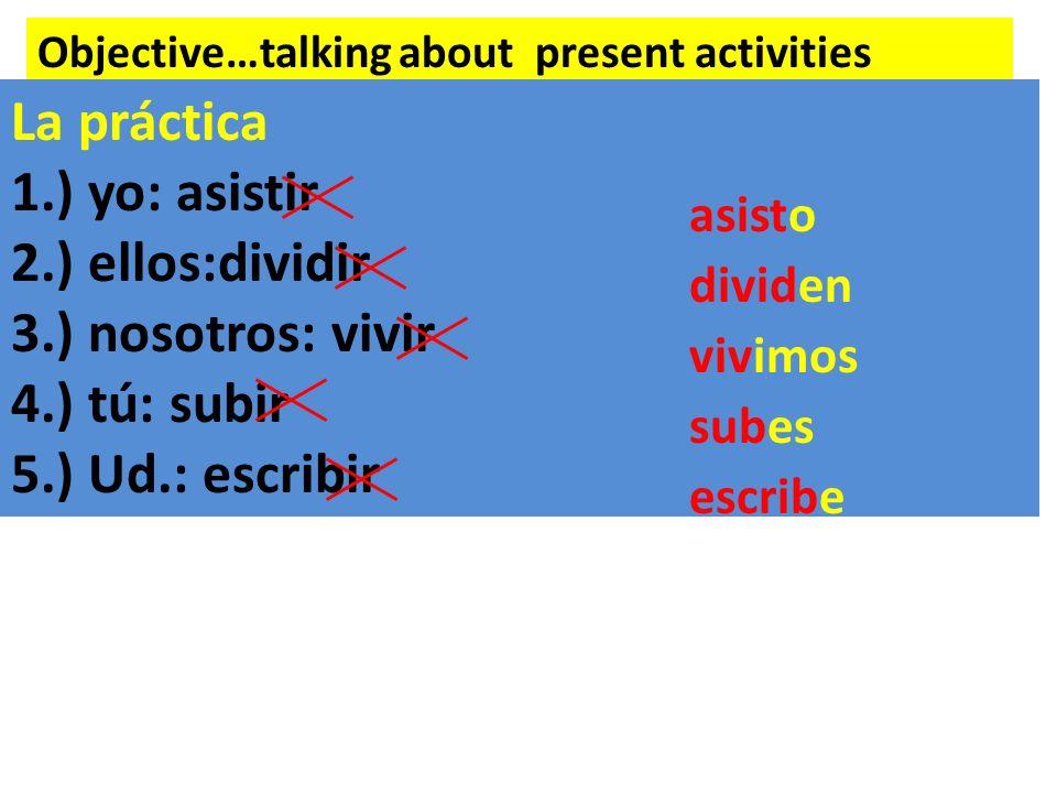 Objective…talking about present activities La práctica 1.) yo: asistir 2.) ellos:dividir 3.) nosotros: vivir 4.) tú: subir 5.) Ud.: escribir asisto dividen vivimos subes escribe