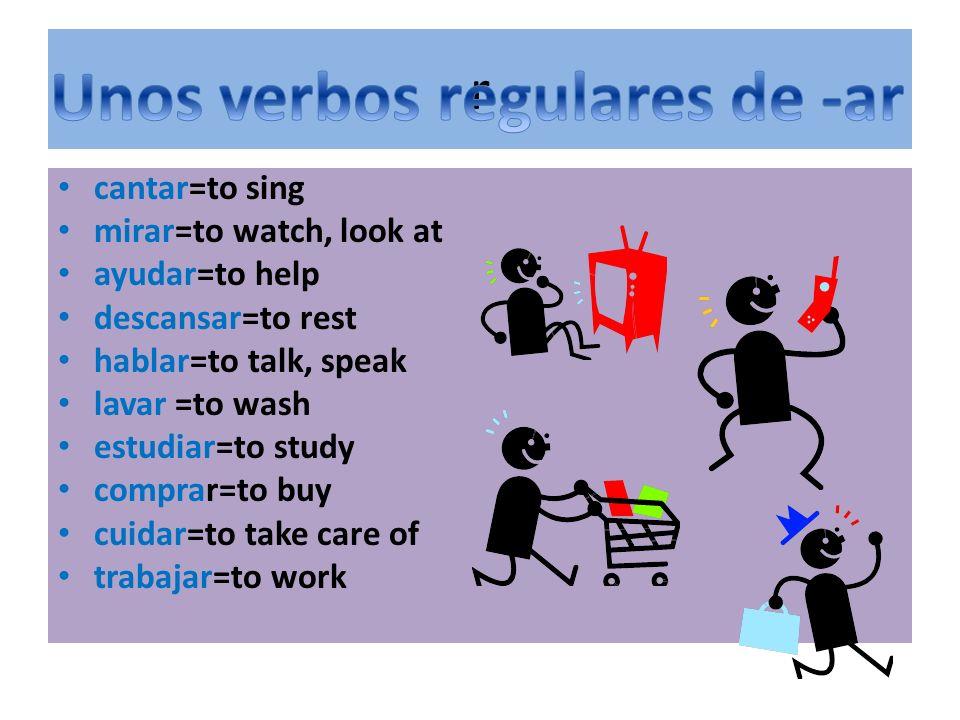 r cantar=to sing mirar=to watch, look at ayudar=to help descansar=to rest hablar=to talk, speak lavar =to wash estudiar=to study comprar=to buy cuidar=to take care of trabajar=to work