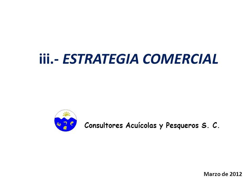 iii.- ESTRATEGIA COMERCIAL Consultores Acuícolas y Pesqueros S. C. Marzo de 2012