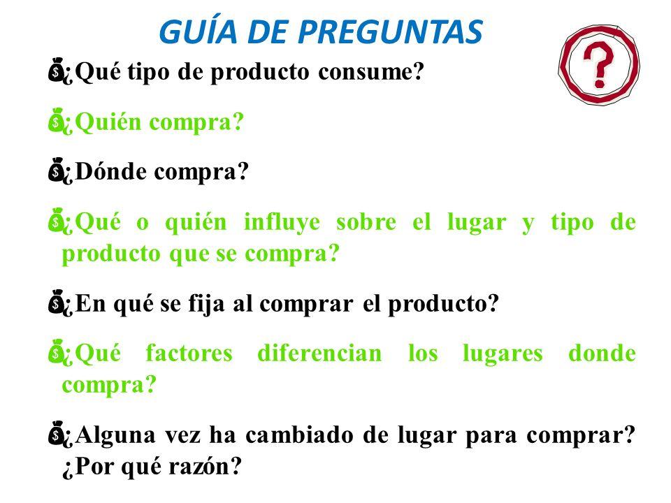 GUÍA DE PREGUNTAS ¿Qué tipo de producto consume? ¿Quién compra? ¿Dónde compra? ¿Qué o quién influye sobre el lugar y tipo de producto que se compra? ¿