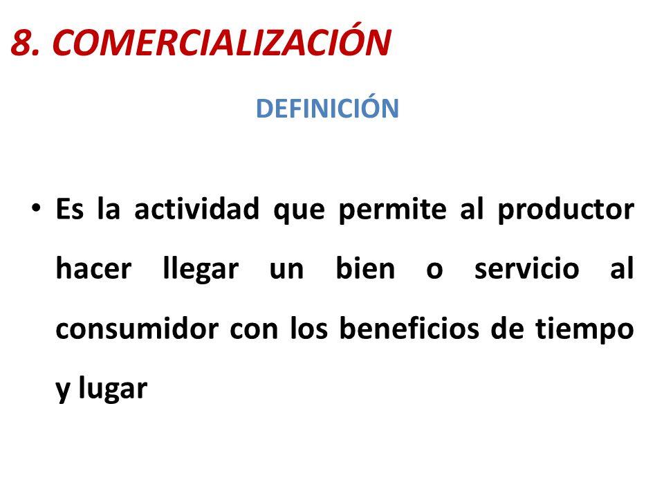 8. COMERCIALIZACIÓN Es la actividad que permite al productor hacer llegar un bien o servicio al consumidor con los beneficios de tiempo y lugar DEFINI