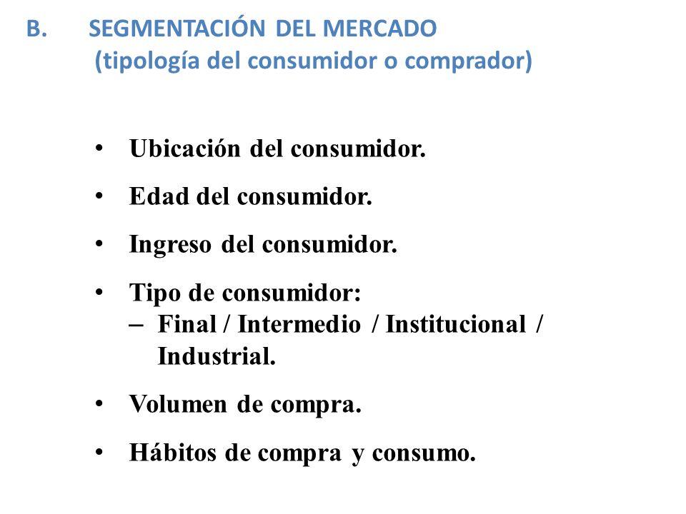Ubicación del consumidor. Edad del consumidor. Ingreso del consumidor. Tipo de consumidor: – Final / Intermedio / Institucional / Industrial. Volumen