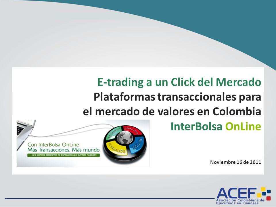 E-trading a un Click del Mercado Plataformas transaccionales para el mercado de valores en Colombia InterBolsa OnLine Noviembre 16 de 2011