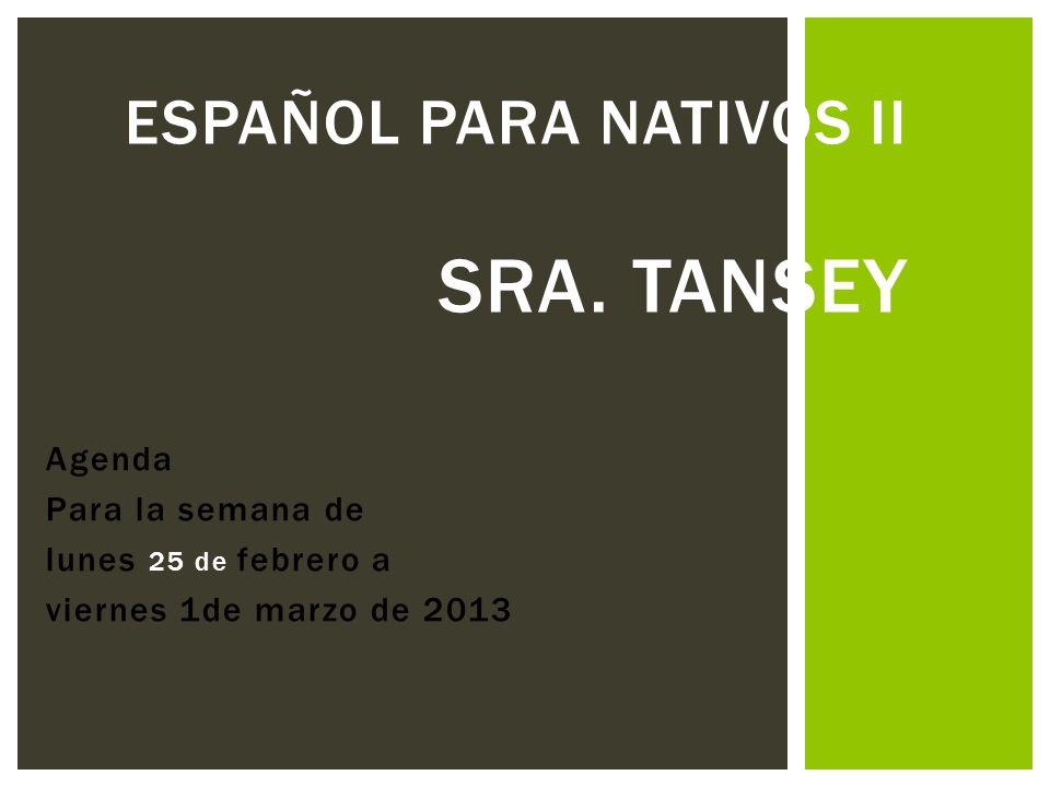 Agenda Para la semana de lunes 25 de febrero a viernes 1de marzo de 2013 ESPAÑOL PARA NATIVOS II SRA. TANSEY