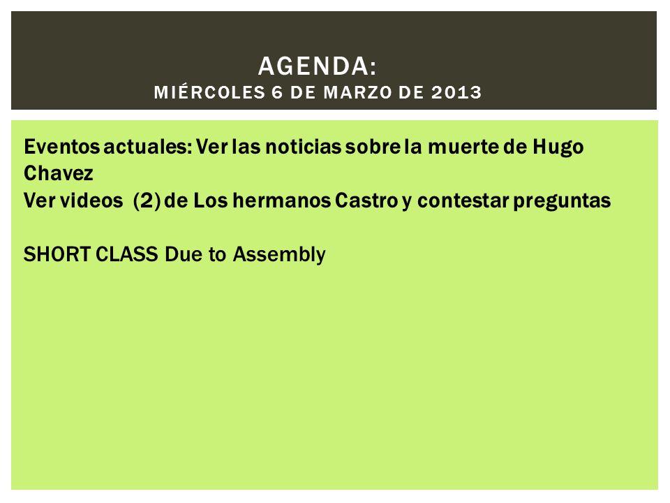 AGENDA: MIÉRCOLES 6 DE MARZO DE 2013 Eventos actuales: Ver las noticias sobre la muerte de Hugo Chavez Ver videos (2) de Los hermanos Castro y contestar preguntas SHORT CLASS Due to Assembly