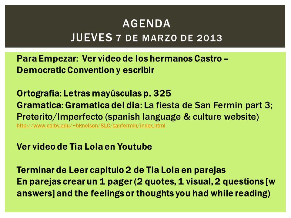 AGENDA JUEVES 7 DE MARZO DE 2013 Para Empezar: Ver video de los hermanos Castro – Democratic Convention y escribir Ortografia: Letras mayúsculas p. 32
