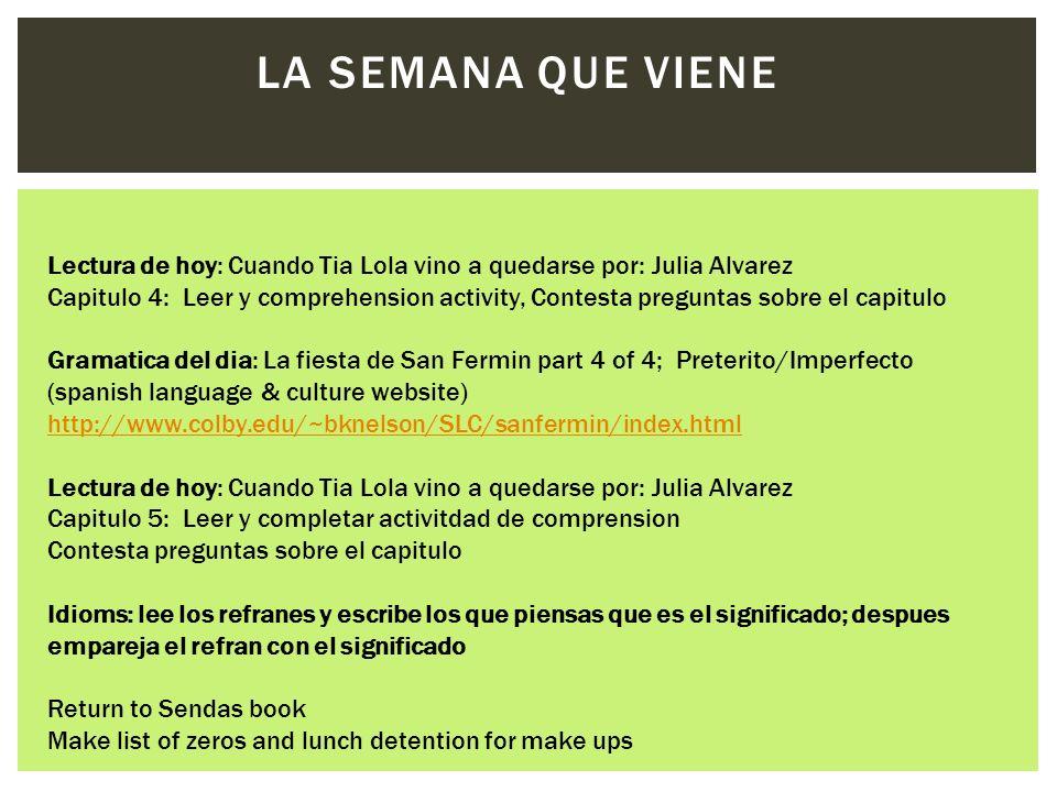 LA SEMANA QUE VIENE Lectura de hoy: Cuando Tia Lola vino a quedarse por: Julia Alvarez Capitulo 4: Leer y comprehension activity, Contesta preguntas sobre el capitulo Gramatica del dia: La fiesta de San Fermin part 4 of 4; Preterito/Imperfecto (spanish language & culture website) http://www.colby.edu/~bknelson/SLC/sanfermin/index.html http://www.colby.edu/~bknelson/SLC/sanfermin/index.html Lectura de hoy: Cuando Tia Lola vino a quedarse por: Julia Alvarez Capitulo 5: Leer y completar activitdad de comprension Contesta preguntas sobre el capitulo Idioms: lee los refranes y escribe los que piensas que es el significado; despues empareja el refran con el significado Return to Sendas book Make list of zeros and lunch detention for make ups