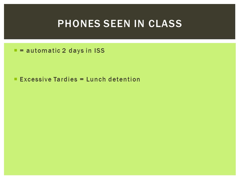 = automatic 2 days in ISS Excessive Tardies = Lunch detention PHONES SEEN IN CLASS