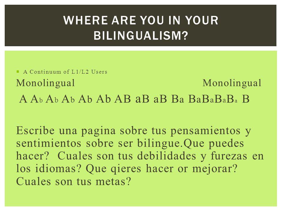 A Continuum of L1/L2 Users Monolingual A A b A b A b A b Ab AB a B aB B a B a B a B a B a B Escribe una pagina sobre tus pensamientos y sentimientos sobre ser bilingue.Que puedes hacer.