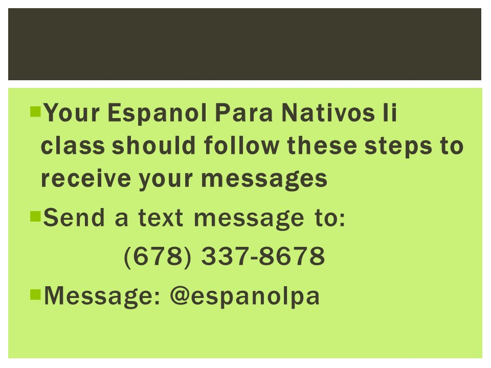 Your Espanol Para Nativos Ii class should follow these steps to receive your messages Send a text message to: (678) 337-8678 Message: @espanolpa