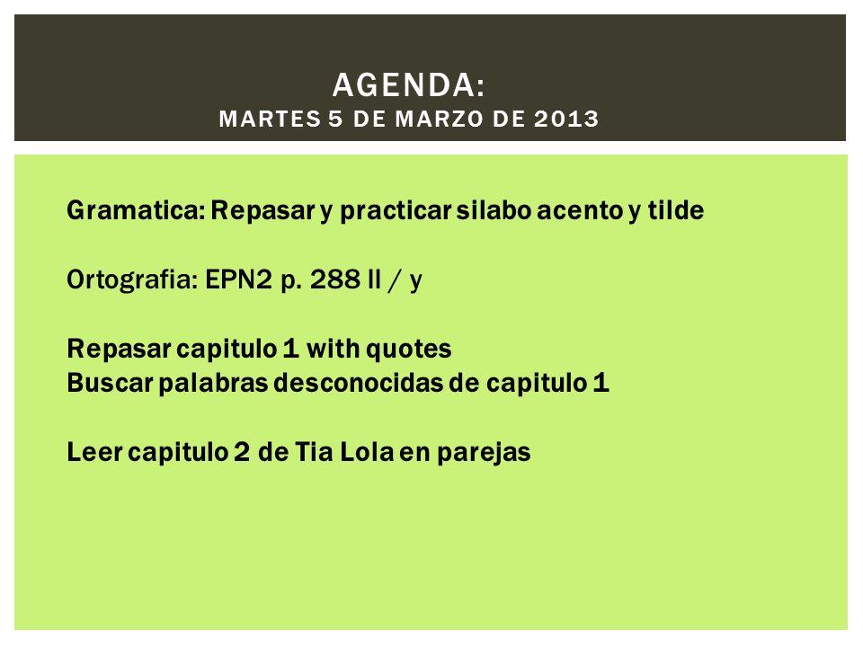 AGENDA: MARTES 5 DE MARZO DE 2013 Gramatica: Repasar y practicar silabo acento y tilde Ortografia: EPN2 p. 288 ll / y Repasar capitulo 1 with quotes B
