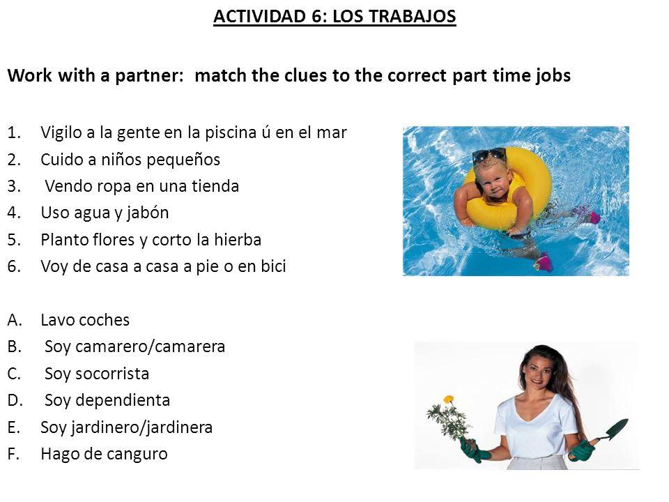 ACTIVIDAD 6: LOS TRABAJOS Work with a partner: match the clues to the correct part time jobs 1.Vigilo a la gente en la piscina ú en el mar 2.Cuido a n