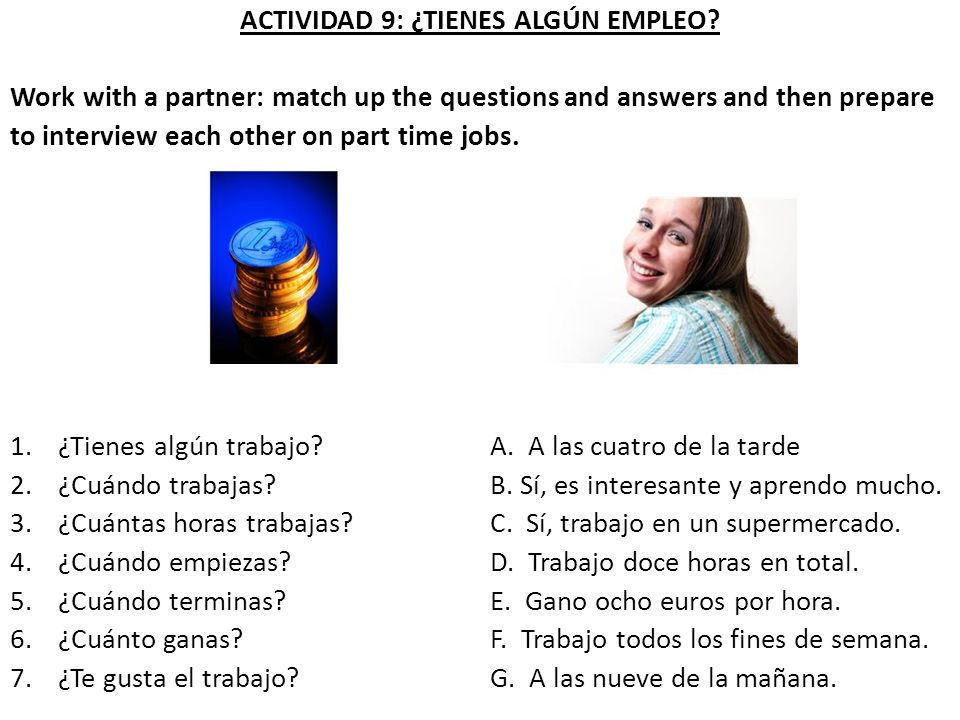 ACTIVIDAD 9: ¿TIENES ALGÚN EMPLEO? Work with a partner: match up the questions and answers and then prepare to interview each other on part time jobs.