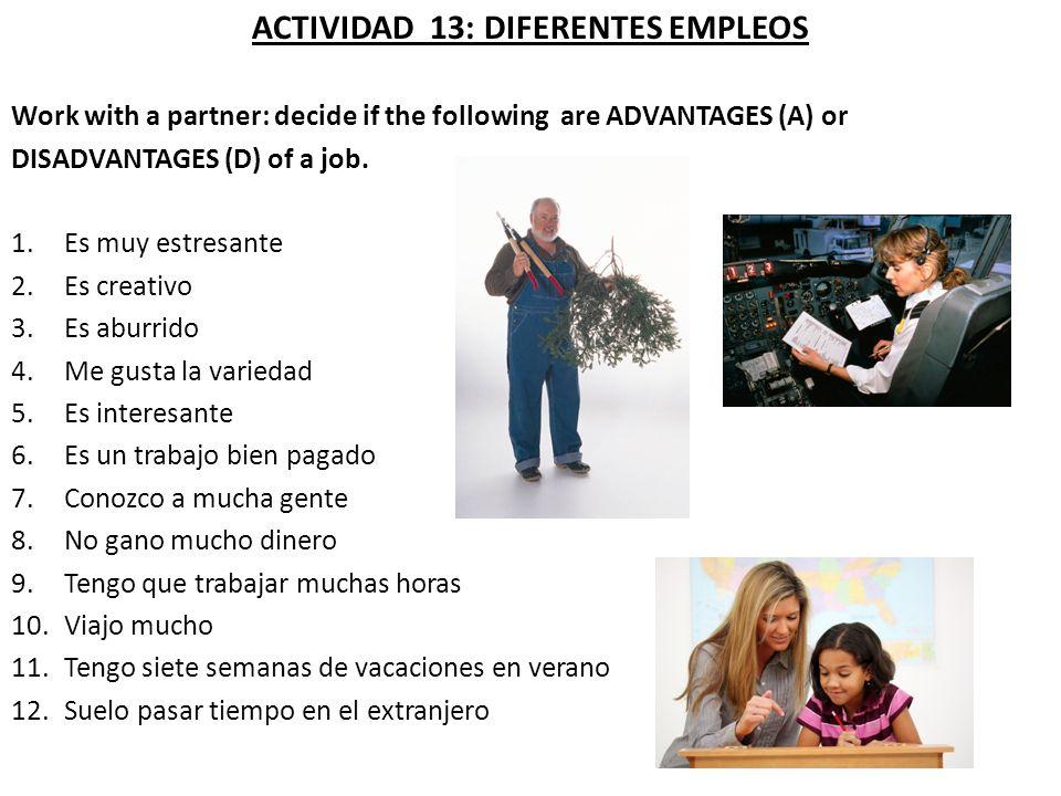 ACTIVIDAD 13: DIFERENTES EMPLEOS Work with a partner: decide if the following are ADVANTAGES (A) or DISADVANTAGES (D) of a job. 1.Es muy estresante 2.
