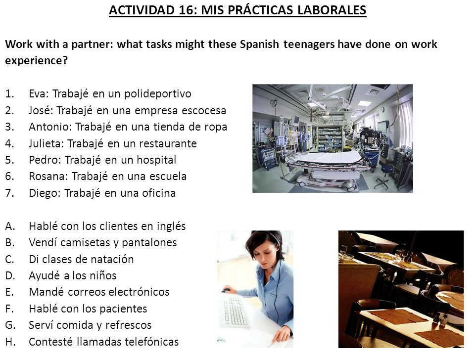 ACTIVIDAD 16: MIS PRÁCTICAS LABORALES Work with a partner: what tasks might these Spanish teenagers have done on work experience? 1.Eva: Trabajé en un