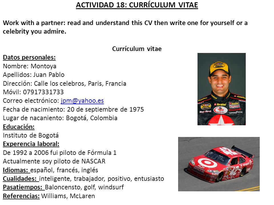 ACTIVIDAD 18: CURRÍCULUM VITAE Work with a partner: read and understand this CV then write one for yourself or a celebrity you admire. Currículum vita