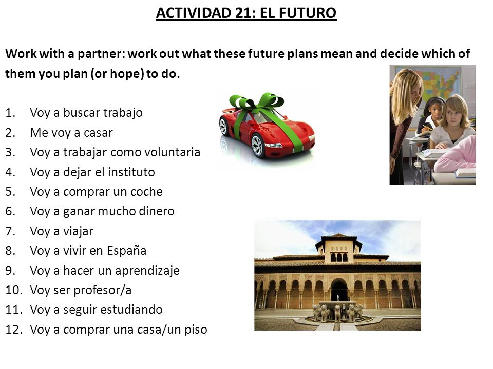 ACTIVIDAD 21: EL FUTURO Work with a partner: work out what these future plans mean and decide which of them you plan (or hope) to do. 1.Voy a buscar t