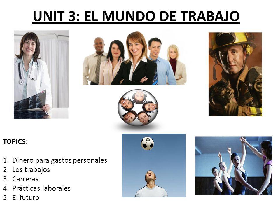 UNIT 3: EL MUNDO DE TRABAJO TOPICS: 1. Dinero para gastos personales 2. Los trabajos 3. Carreras 4. Prácticas laborales 5. El futuro